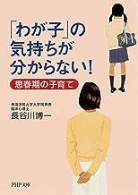 表紙: 「わが子」の気持ちが分からない! 思春期の子育て (PHP文庫) | 長谷川 博一