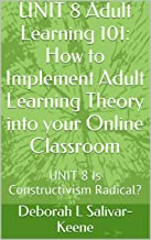 UNIT 8 Adult Learning 101: How to Implement Adult Learning Theory into your Online Classroom: UNIT 8 Is Constructivism Radical?