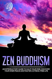 Zen Buddhism: Introductory Guide to Calm Your Mind, Discover Your Inner Peace and Master A Stress-Free Life (Buddhism for Beginners, Zen Meditation)