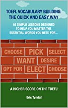 TOEFL VOCABULARY BUILDING: THE QUICK AND EASY WAY: 10 simple lessons designed to help you learn the essential vocabulary you need to get a higher score on the TOEFL! (TOEFL Skills Building Book 1)