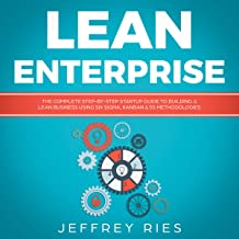 Lean Enterprise: The Complete Step-by-Step Startup Guide to Building a Lean Business Using Six Sigma, Kanban & 5s Methodologies: Lean Guides for Scrum, Kanban, Sprint, DSDM XP & Crystal, Book 7