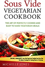 Sous Vide Vegetarian Cookbook: The Art of Perfectly Cooked and Easy to Make Vegetarian Meals (Contains 2 Manuscripts: Sous Vide Vegetarian Cookbook and Sous Vide)