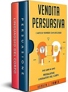 VENDITA PERSUASIVA: 2 libri in 1 (Persuasione Principi e Tecniche - Linguaggio del Corpo) - Comunicazione Verbale e Non Ve...