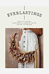 Everlastings: How to Grow, Harvest and Create with Dried Flowers Kindle Edition