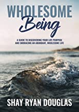 Wholesome Being: A guide to Discover your Life Purpose and Embracing an Abundant, Wholesome Life