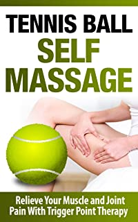 Tennis Ball Self Massage - Relieve Your Muscle and Joint Pain With Trigger Point Therapy: Self Massage and Trigger Point Therapy (Tennis Ball): Tennis ... Massage, Reflexology, Tight Hip Flexors)