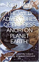 The wild adventures of Empress Anori on Planet Earth!: A woman's journey toward awakening, empowerment and joy.