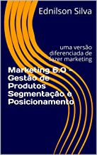 Marketing 6.0 - Gestão de Produtos Segmentação e Posicionamento: uma versão diferenciada de fazer marketing (0001 Livro 1)