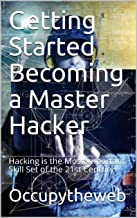 Getting Started Becoming a Master Hacker: Hacking is the Most Important Skill Set of the 21st Century!