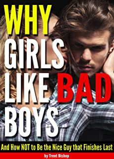 Why Girls Like Bad Boys: And How NOT to Be the Nice Guy that Finishes Last