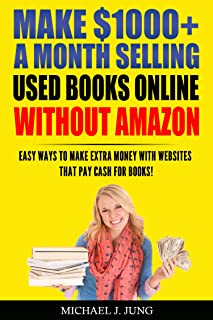 Make $1000+ A Month Selling Used Books Online WITHOUT Amazon: Easy Ways to Make Extra Money With Websites That Pay Cash For Books! (Sell Books Fast Online Book 5)