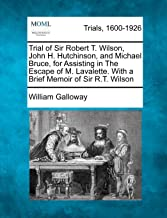 Trial of Sir Robert T. Wilson, John H. Hutchinson, and Michael Bruce, for Assisting in The Escape of M. Lavalette. With a Brief Memoir of Sir R.T. Wilson