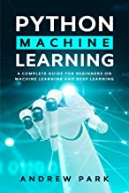 Python Machine Learning: A Complete Guide for Beginners on Machine Learning and Deep Learning with Python (Data Science Ma...