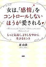 表紙: 女は、「感情」をコントロールしないほうが愛される もっと気高く、よりしなやかに生きるヒント 大和出版 | 秦 由佳