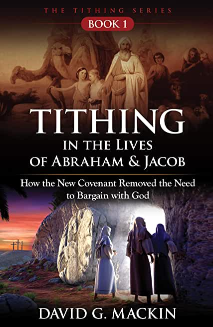 Tithing in the Lives of Abraham & Jacob: How the New Covenant Removed the Need to Bargain with God (The Tithing Series Book 1) (English Edition)