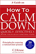 HOW TO CALM DOWN: Quickly. Effectively. Before You Do Or Say Something STUPID.