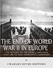 The End of World War II in Europe: The History of the Final Campaigns that Led to Nazi Germany's Surrender