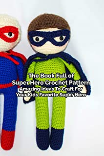 The Book Full of Super Hero Crochet Pattern: Amazing Ideas To Craft For Your Kids Favorite Super Hero: Mother's Day Gift 2...