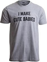I Make Cute Babies | Funny New Dad, Father's Day Daddy Humor Unisex T-Shirt
