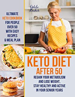 Keto Diet After 50: Ultimate Keto Cookbook for People Over 50 with Easy Recipes & Meal Plan - Regain Your Metabolism and L...