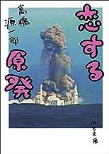 表紙: 恋する原発 (河出文庫) | 高橋源一郎