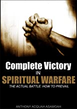Complete Victory In Spiritual Warfare: The Actual Battle: How To Prevail