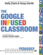 The Google Infused Classroom: A Guidebook to Making Thinking Visible and Amplifying Student Voice PDF