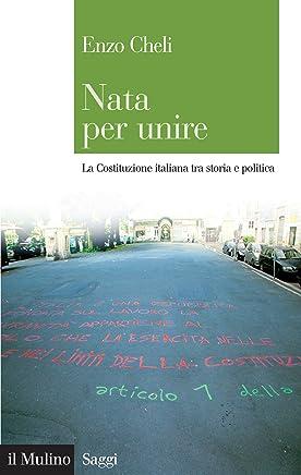 Nata per unire: La Costituzione italiana tra storia e politica (Saggi Vol. 767)