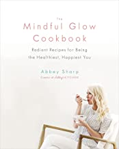 The Mindful Glow Cookbook: Radiant Recipes for Being the Healthiest, Happiest You