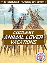 The Coolest Places on Earth: Coolest Animal Lover Vacation