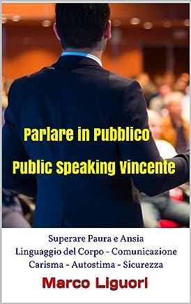 Parlare in Pubblico - Public Speaking Vincente: Superare Paura e Ansia - Linguaggio del Corpo - Comunicazione - Carisma - Autostima - Sicurezza