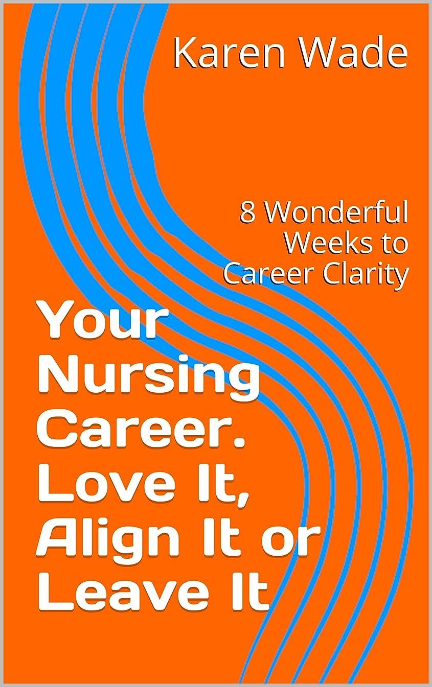 トランクセーブ感染するYour Nursing Career. Love It, Align It or Leave It: 8 Wonderful Weeks to Career Clarity (English Edition)