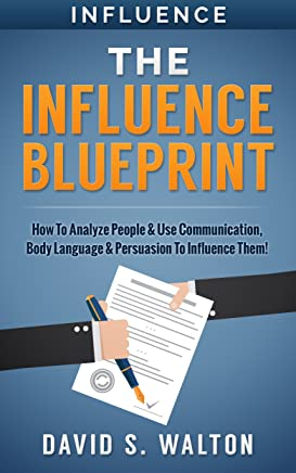 Influence: The Influence Blueprint: How To: Analyze People & Use... Communication, Body Language & Persuasion - To Influence Them!