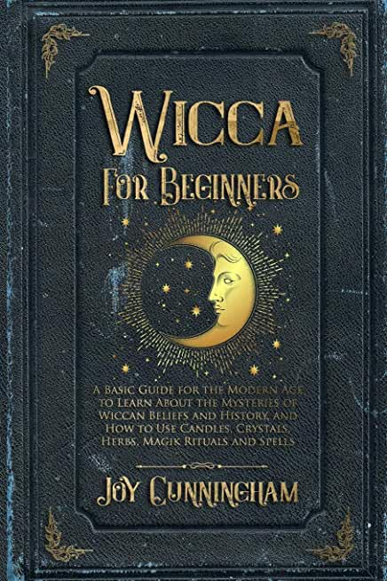 Wicca for Beginners: A Basic Guide for the Modern Age to Learn About the Mysteries of Wiccan Beliefs and History, and How to Use Candles, Crystals, Herbs, Magik Rituals and Spells