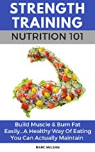 Strength Training Nutrition 101: Build Muscle & Burn Fat Easily...A Healthy Way Of Eating You Can Actually Maintain (Strength Training 101, Book 2)