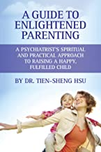 A Guide to Enlightened Parenting: A Psychiatrist's Spiritual and Practical Approach to Raising a Happy, Fulfilled Child