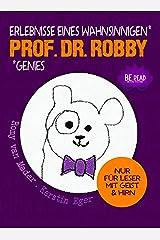 Prof. Dr. Robby - Erlebnisse eines wahnsinnigen Genies: NUR FÜR LESER MIT GEIST UND HIRN Kindle Ausgabe