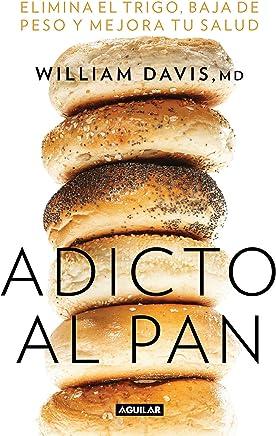 Adicto al pan: Elimina el trigo, baja de peso y mejora tu salud (Wheat Belly: Lose the Wheat, Lose the Weight, and Find Your Path Back to Health) (Spanish Edition)