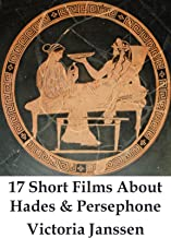 17 Short Films About Hades and Persephone: A Tale of Lust and Submission: A steamy retelling (Erotic Mythology Book 1)