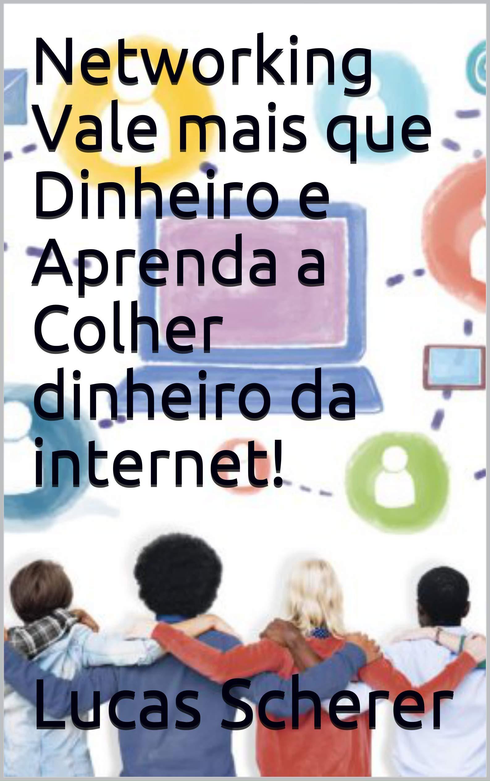 Networking Vale mais que Dinheiro e Aprenda a Colher dinheiro da internet! (Portuguese Edition)