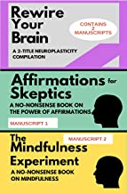 REWIRE YOUR BRAIN: A 2-MANUSCRIPT NEUROPLASTICITY COMPILATION: TWO MANUSCRIPTS: Affirmations for skeptics AND The Mindfulness Experiment (Mindset Combo Series)
