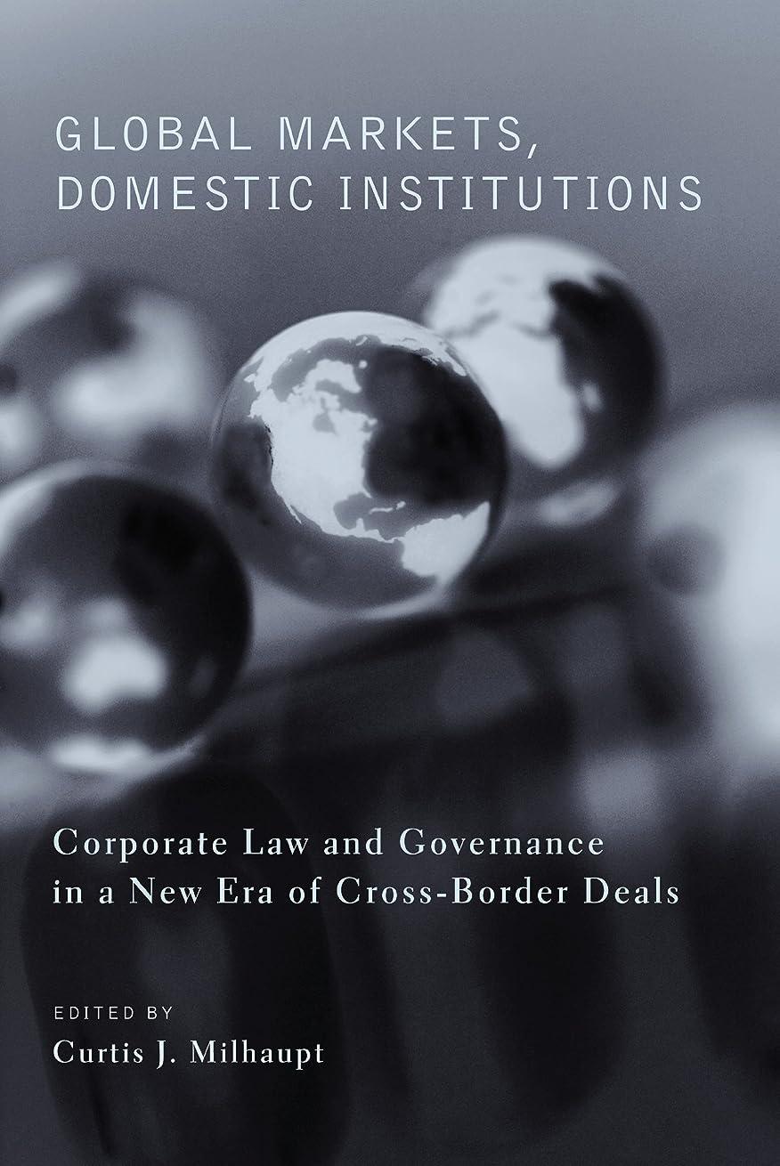 資金しかしながら防止Global Markets, Domestic Institutions: Corporate Law and Governance in a New Era of Cross-Border Deals (English Edition)
