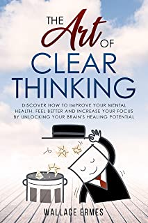 The Art of Clear Thinking: Discover How to Improve your Mental Health, Feel Better and Increase your Focus by Unlocking your Brain's Healing Potential