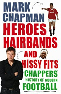 Heroes, Hairbands and Hissy Fits: Chappers' modern history of football (English Edition)