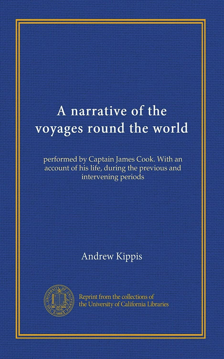 A narrative of the voyages round the world: performed by Captain James Cook. With an account of his life, during the previous and intervening periods