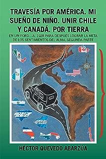Travesía Por América. Mi Sueño De Niño. Unir Chile Y Canadá. Por Tierra: En Un Ford…A. 1928 Para Después Lograr La Meta De Los Sentimientos Del Alma. Segunda Parte (Spanish Edition)