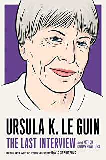 Ursula Le Guin: The Last Interview: And Other Conversations