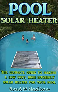 Solar Pool Heater: The ultimate guide to making a low cost,