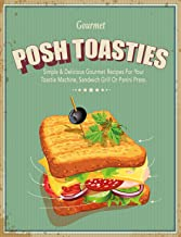 Posh Toasties: Simple & Delicious Gourmet Recipes For Your Toastie Machine, Sandwich Grill Or Panini Press
