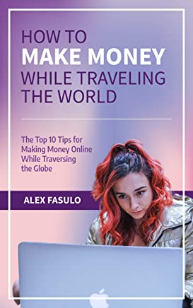 How To Make Money While Traveling The World: The Top 10 Tips For Making Money Online While Traversing The Globe (English Edition)